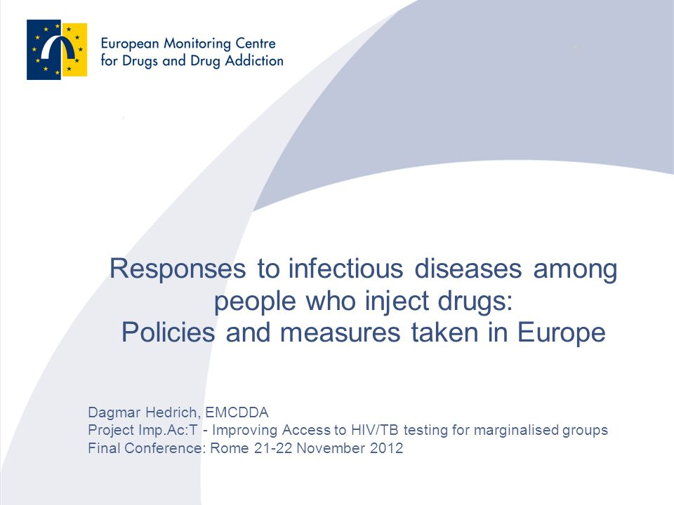 Responses to infectious diseases among people who inject drugs: Policies and measures taken in Europe Dagmar Hedrich, EMCDDA Project Imp.Ac:T - Improving Access to HIV/TB testing for marginalised groups Final Conference: Rome 21-22 November 2012
