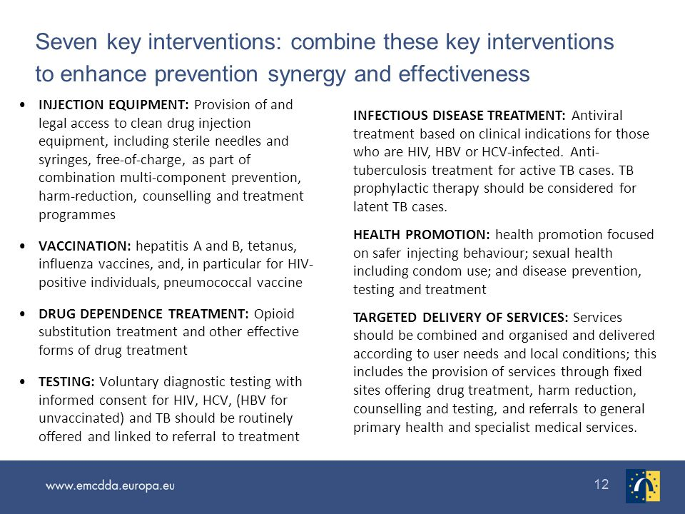 12 Seven key interventions: combine these key interventions to enhance prevention synergy and effectiveness INJECTION EQUIPMENT: Provision of and legal access to clean drug injection equipment, including sterile needles and syringes, free-of-charge, as part of combination multi-component prevention, harm-reduction, counselling and treatment programmes VACCINATION: hepatitis A and B, tetanus, influenza vaccines, and, in particular for HIV- positive individuals, pneumococcal vaccine DRUG DEPENDENCE TREATMENT: Opioid substitution treatment and other effective forms of drug treatment TESTING: Voluntary diagnostic testing with informed consent for HIV, HCV, (HBV for unvaccinated) and TB should be routinely offered and linked to referral to treatment INFECTIOUS DISEASE TREATMENT: Antiviral treatment based on clinical indications for those who are HIV, HBV or HCV-infected.
