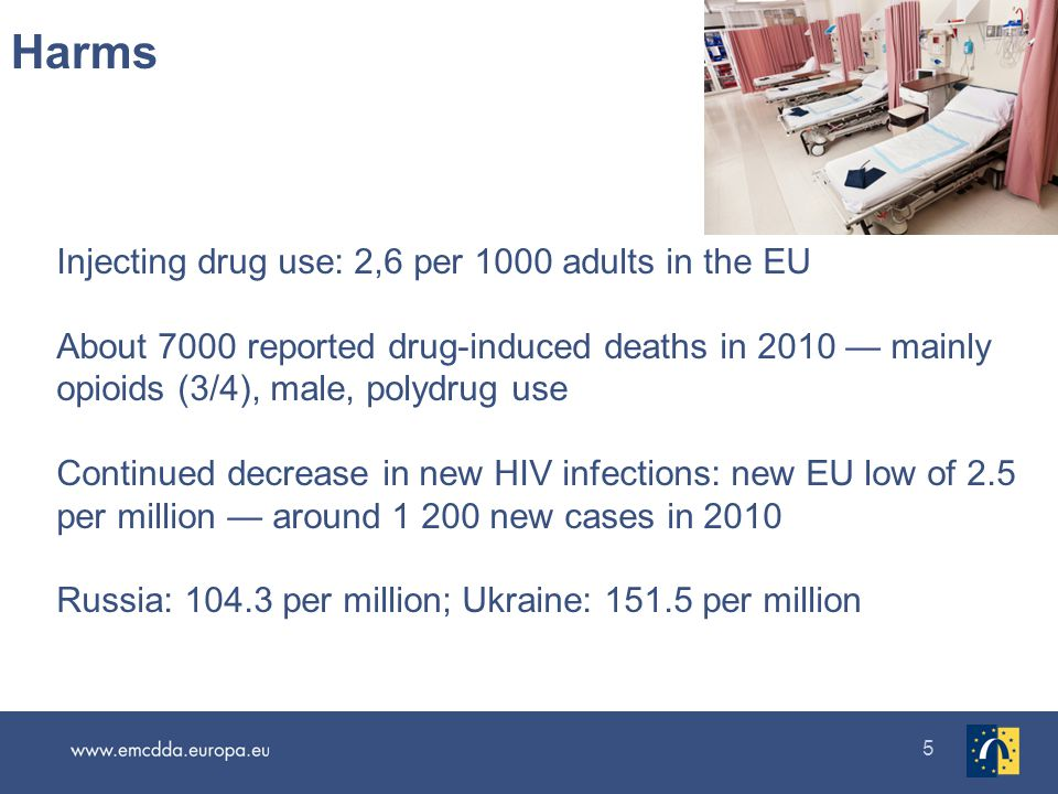 5 Injecting drug use: 2,6 per 1000 adults in the EU About 7000 reported drug-induced deaths in 2010 mainly opioids (3/4), male, polydrug use Continued decrease in new HIV infections: new EU low of 2.5 per million around 1 200 new cases in 2010 Russia: 104.3 per million; Ukraine: 151.5 per million Harms Opioids >