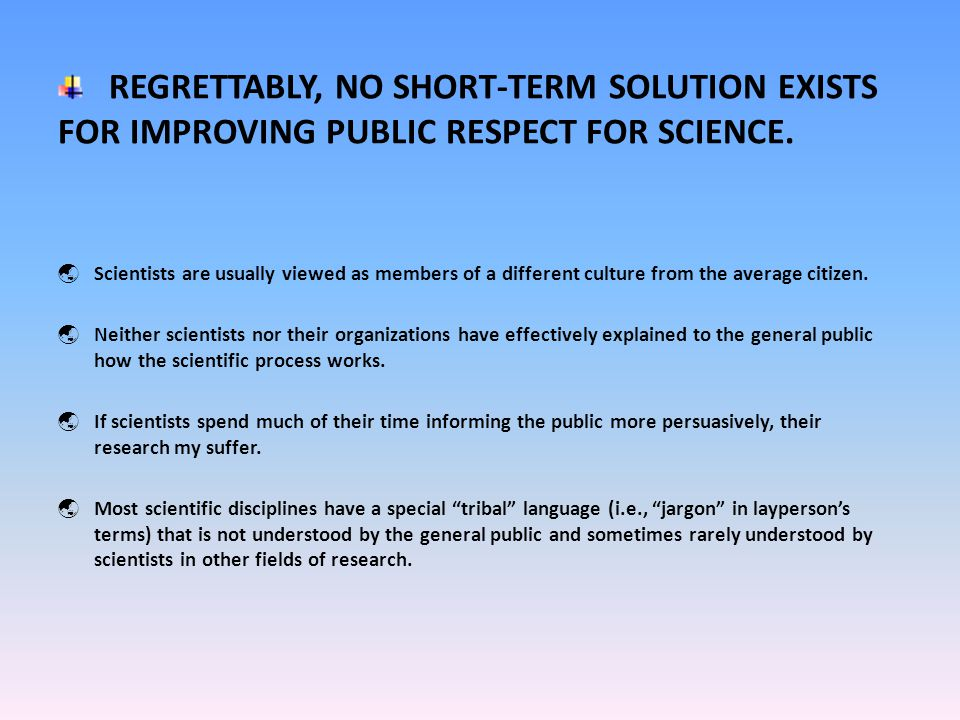 REGRETTABLY, NO SHORT-TERM SOLUTION EXISTS FOR IMPROVING PUBLIC RESPECT FOR SCIENCE.