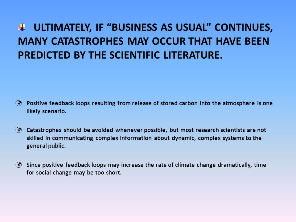 ULTIMATELY, IF BUSINESS AS USUAL CONTINUES, MANY CATASTROPHES MAY OCCUR THAT HAVE BEEN PREDICTED BY THE SCIENTIFIC LITERATURE.