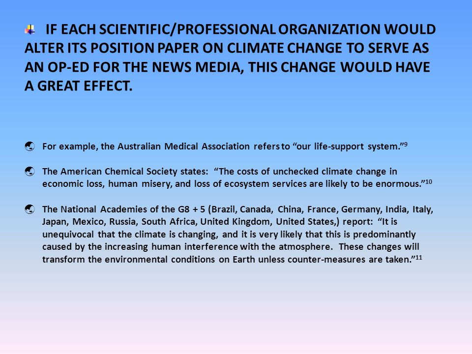 IF EACH SCIENTIFIC/PROFESSIONAL ORGANIZATION WOULD ALTER ITS POSITION PAPER ON CLIMATE CHANGE TO SERVE AS AN OP-ED FOR THE NEWS MEDIA, THIS CHANGE WOULD HAVE A GREAT EFFECT.