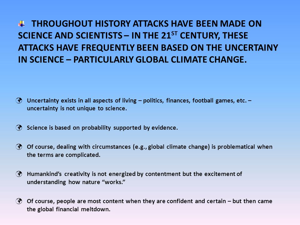 THROUGHOUT HISTORY ATTACKS HAVE BEEN MADE ON SCIENCE AND SCIENTISTS – IN THE 21 ST CENTURY, THESE ATTACKS HAVE FREQUENTLY BEEN BASED ON THE UNCERTAINY IN SCIENCE – PARTICULARLY GLOBAL CLIMATE CHANGE.