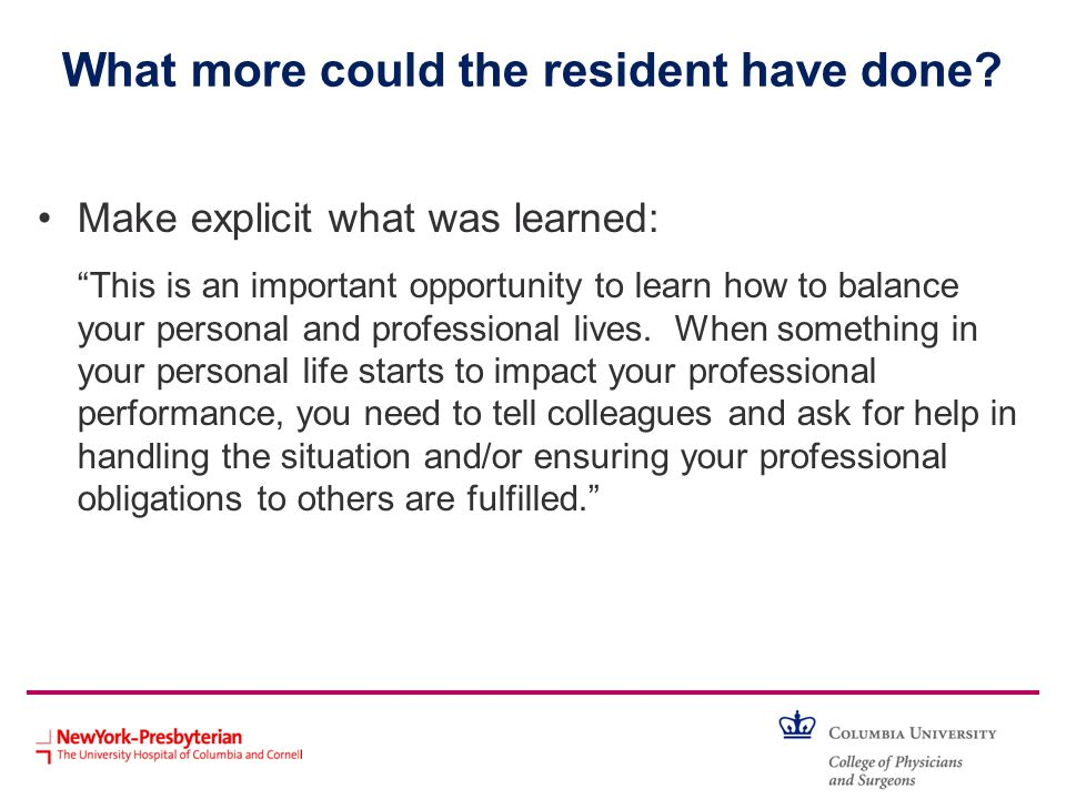 What more could the resident have done? Make explicit what was learned: This is an important opportunity to learn how to balance your personal and pro