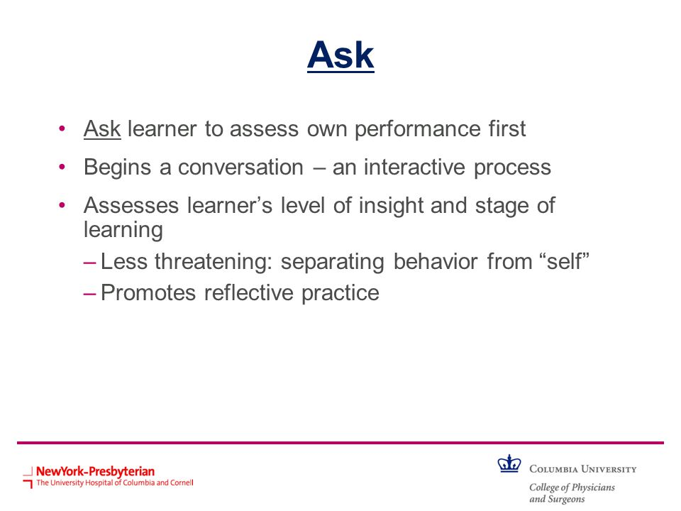 Ask Ask learner to assess own performance first Begins a conversation – an interactive process Assesses learners level of insight and stage of learnin