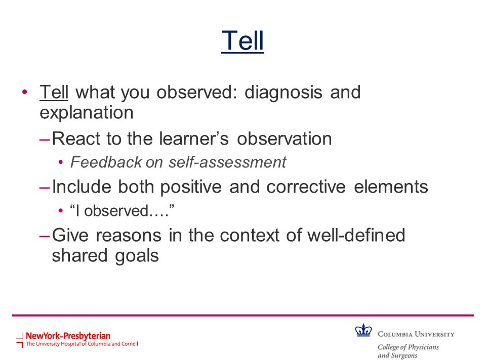 Tell Tell what you observed: diagnosis and explanation –React to the learners observation Feedback on self-assessment –Include both positive and corre