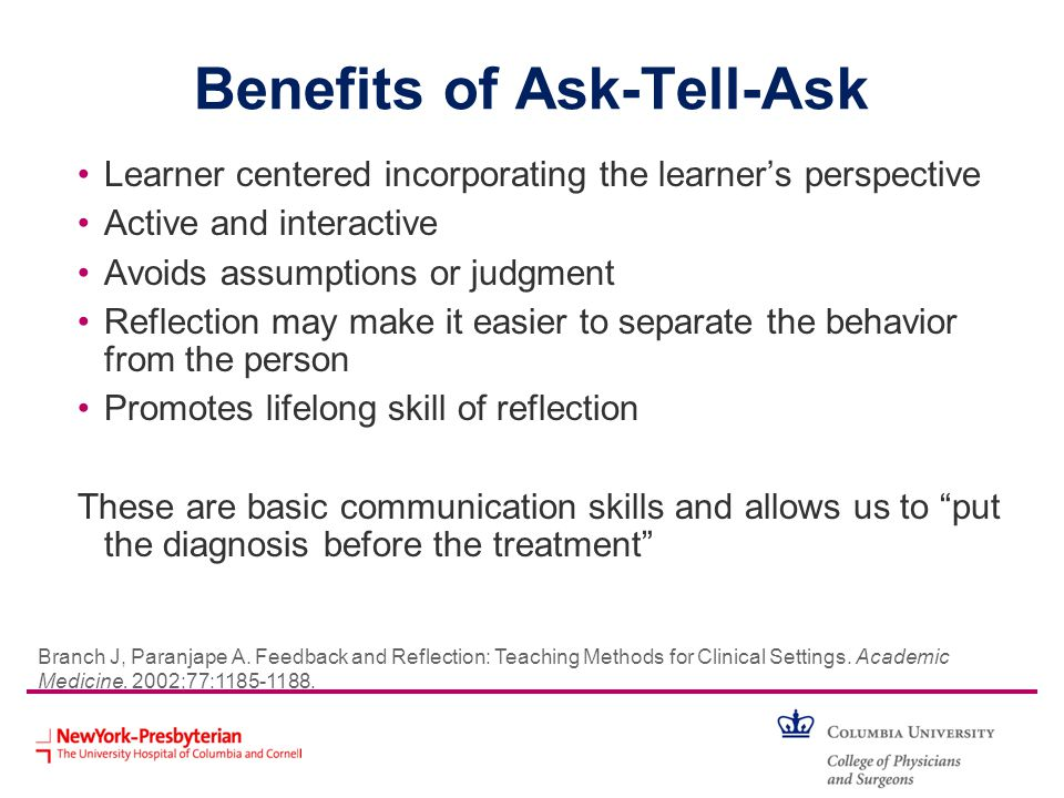 Benefits of Ask-Tell-Ask Learner centered incorporating the learners perspective Active and interactive Avoids assumptions or judgment Reflection may