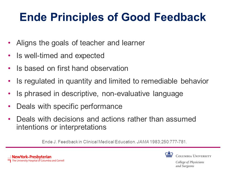 Ende Principles of Good Feedback Aligns the goals of teacher and learner Is well-timed and expected Is based on first hand observation Is regulated in