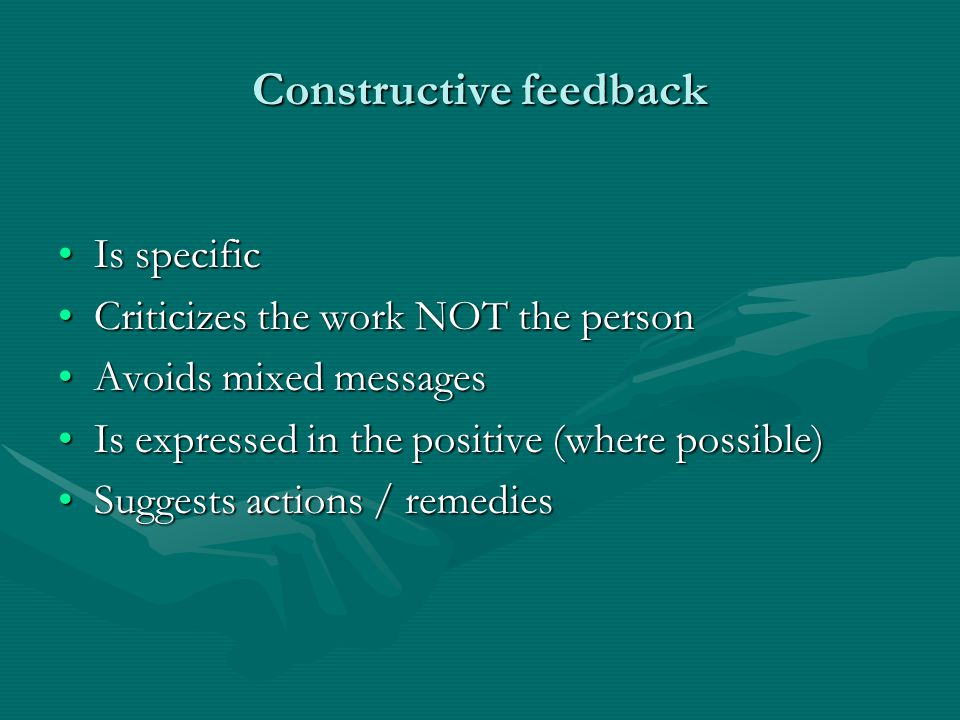 Constructive feedback Is specificIs specific Criticizes the work NOT the personCriticizes the work NOT the person Avoids mixed messagesAvoids mixed messages Is expressed in the positive (where possible)Is expressed in the positive (where possible) Suggests actions / remediesSuggests actions / remedies