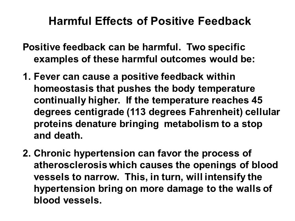 Harmful Effects of Positive Feedback Positive feedback can be harmful. Two specific examples of these harmful outcomes would be: 1.Fever can cause a p
