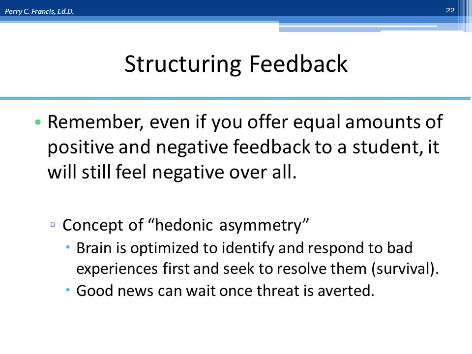 Structuring Feedback Remember, even if you offer equal amounts of positive and negative feedback to a student, it will still feel negative over all.