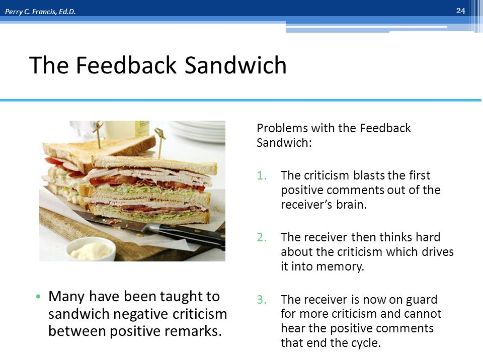 The Feedback Sandwich Many have been taught to sandwich negative criticism between positive remarks.