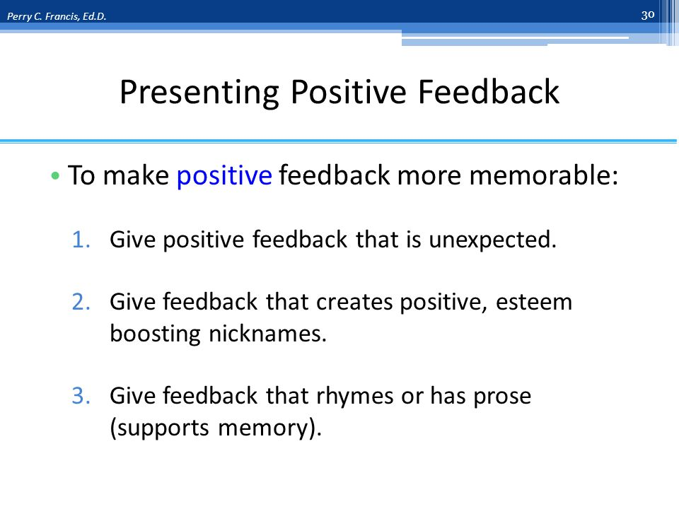Presenting Positive Feedback To make positive feedback more memorable: 1.Give positive feedback that is unexpected.