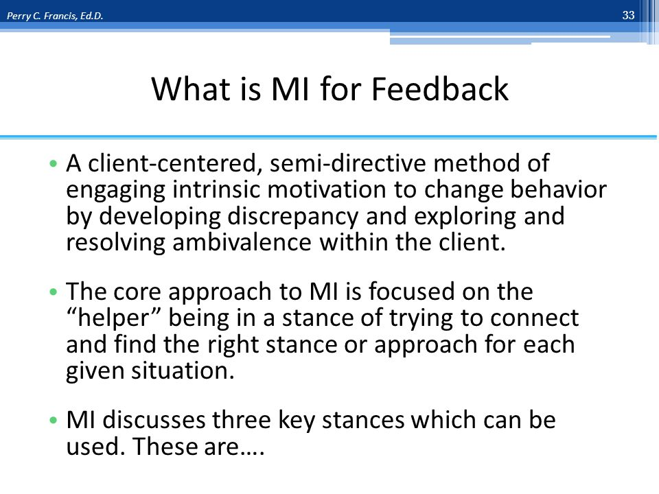 What is MI for Feedback A client-centered, semi-directive method of engaging intrinsic motivation to change behavior by developing discrepancy and exploring and resolving ambivalence within the client.
