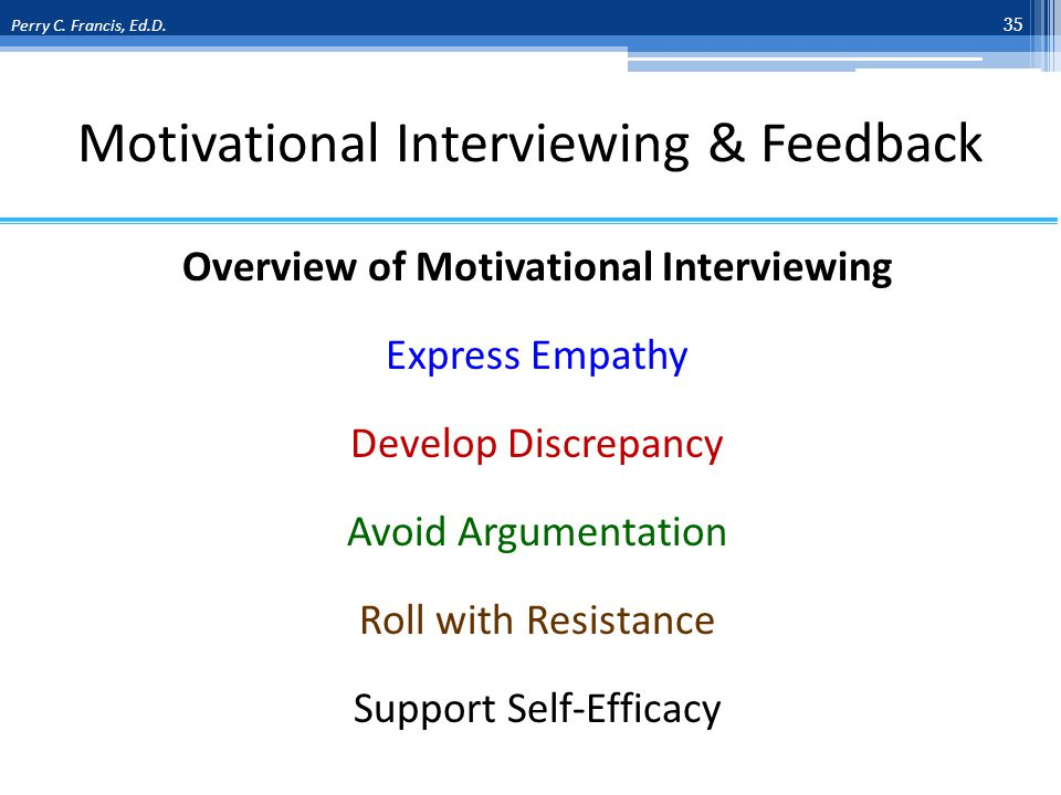 Motivational Interviewing & Feedback Overview of Motivational Interviewing Express Empathy Develop Discrepancy Avoid Argumentation Roll with Resistance Support Self-Efficacy 35 Perry C.