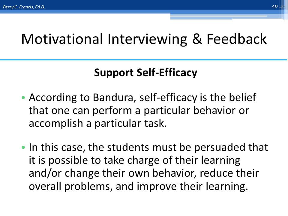 Motivational Interviewing & Feedback Support Self-Efficacy According to Bandura, self-efficacy is the belief that one can perform a particular behavior or accomplish a particular task.