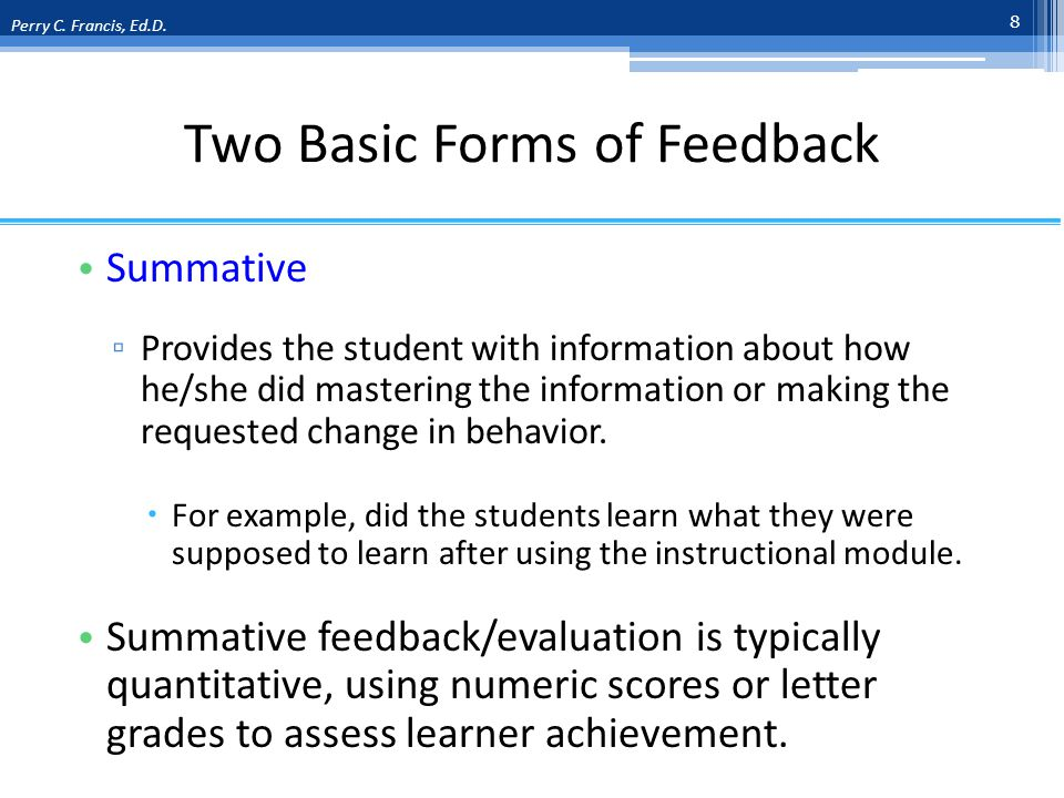 Two Basic Forms of Feedback Summative Provides the student with information about how he/she did mastering the information or making the requested change in behavior.