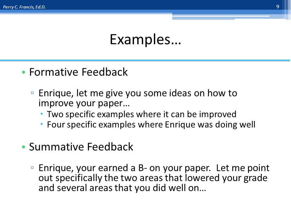 Examples… Formative Feedback Enrique, let me give you some ideas on how to improve your paper… Two specific examples where it can be improved Four specific examples where Enrique was doing well Summative Feedback Enrique, your earned a B- on your paper.