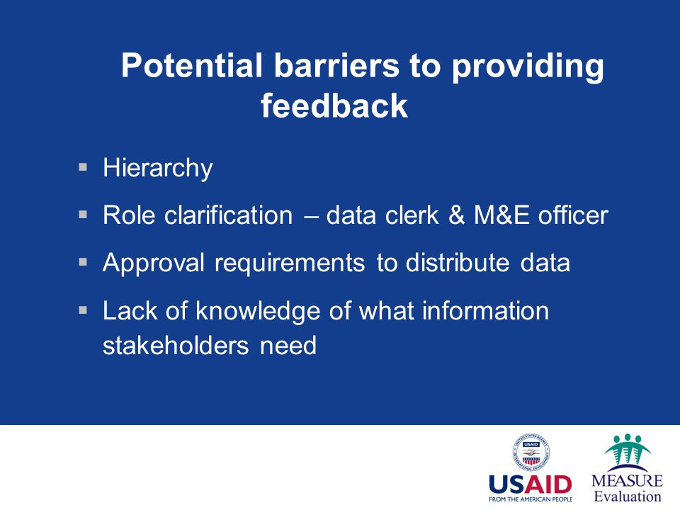 Potential barriers to providing feedback Hierarchy Role clarification – data clerk & M&E officer Approval requirements to distribute data Lack of knowledge of what information stakeholders need