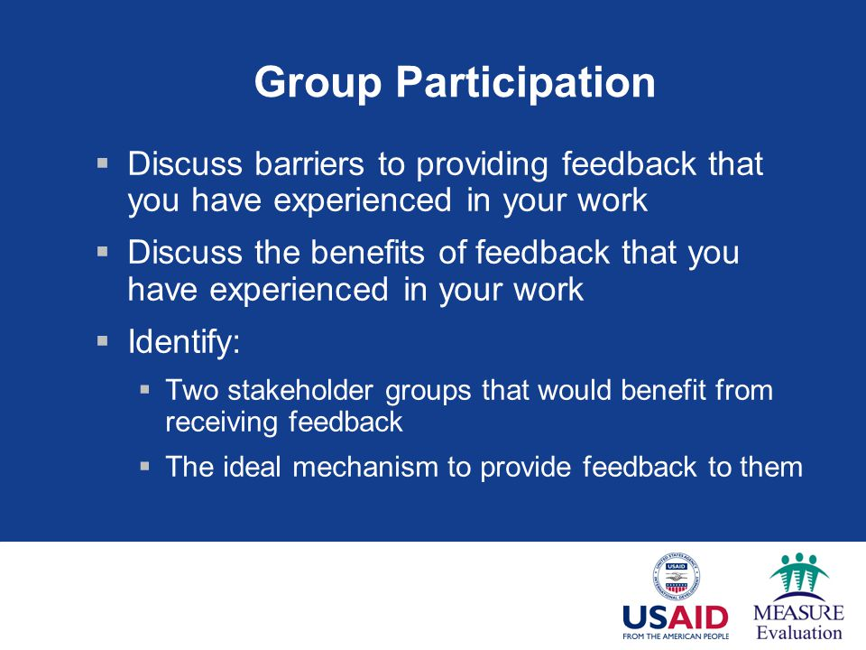 Group Participation Discuss barriers to providing feedback that you have experienced in your work Discuss the benefits of feedback that you have experienced in your work Identify: Two stakeholder groups that would benefit from receiving feedback The ideal mechanism to provide feedback to them