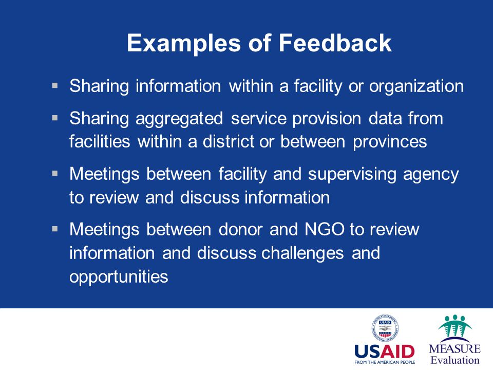 Examples of Feedback Sharing information within a facility or organization Sharing aggregated service provision data from facilities within a district or between provinces Meetings between facility and supervising agency to review and discuss information Meetings between donor and NGO to review information and discuss challenges and opportunities