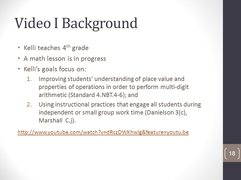 Video I Background Kelli teaches 4 th grade A math lesson is in progress Kellis goals focus on: 1.Improving students understanding of place value and properties of operations in order to perform multi-digit arithmetic (Standard 4.NBT.4-6); and 2.Using instructional practices that engage all students during independent or small group work time (Danielson 3(c), Marshall C.j).