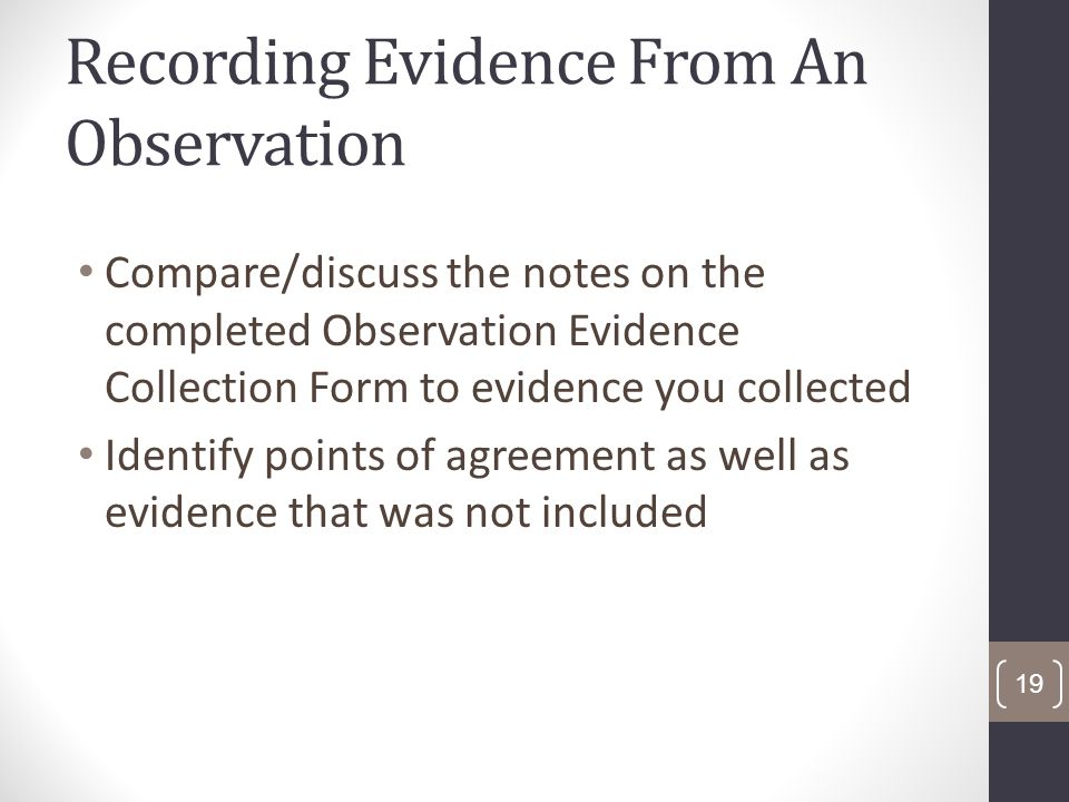 Recording Evidence From An Observation Compare/discuss the notes on the completed Observation Evidence Collection Form to evidence you collected Identify points of agreement as well as evidence that was not included 19