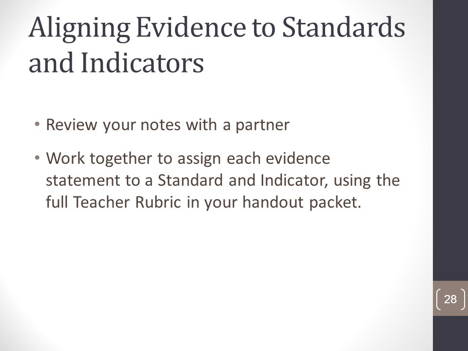 Aligning Evidence to Standards and Indicators Review your notes with a partner Work together to assign each evidence statement to a Standard and Indicator, using the full Teacher Rubric in your handout packet.