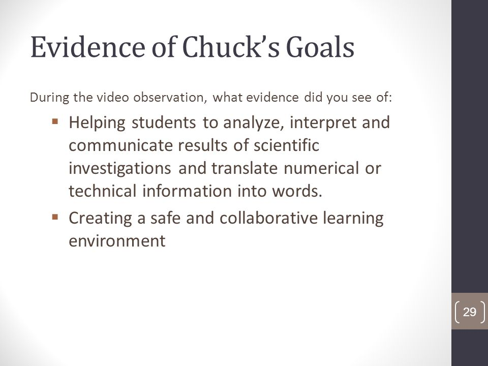 Evidence of Chucks Goals During the video observation, what evidence did you see of: Helping students to analyze, interpret and communicate results of scientific investigations and translate numerical or technical information into words.
