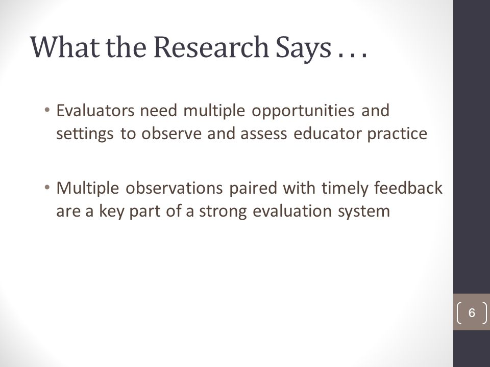 What the Research Says... Evaluators need multiple opportunities and settings to observe and assess educator practice Multiple observations paired wit