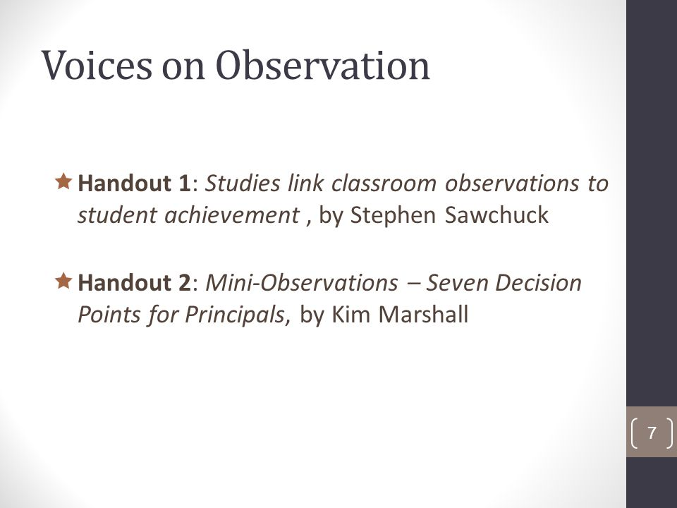 Voices on Observation Handout 1: Studies link classroom observations to student achievement, by Stephen Sawchuck Handout 2: Mini-Observations – Seven Decision Points for Principals, by Kim Marshall 7