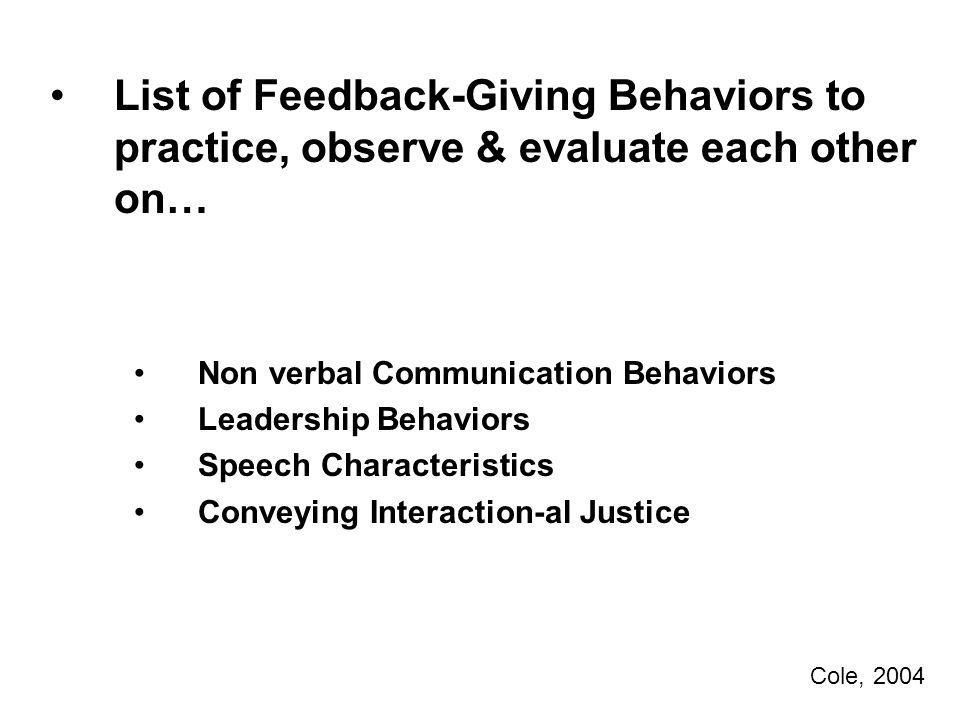 List of Feedback-Giving Behaviors to practice, observe & evaluate each other on… Non verbal Communication Behaviors Leadership Behaviors Speech Characteristics Conveying Interaction-al Justice Cole, 2004