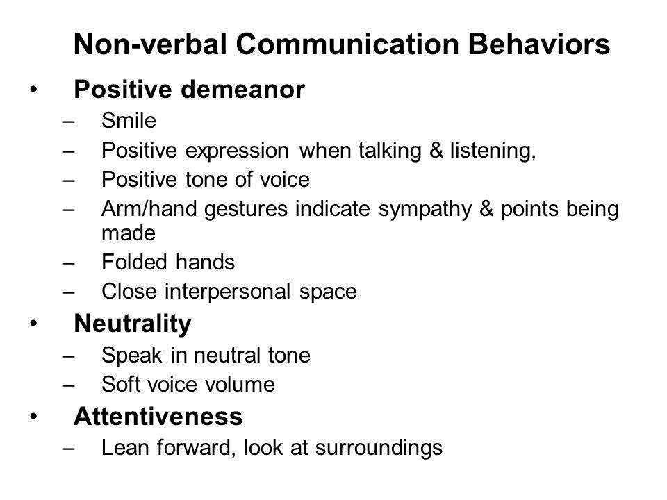 Positive demeanor –Smile –Positive expression when talking & listening, –Positive tone of voice –Arm/hand gestures indicate sympathy & points being made –Folded hands –Close interpersonal space Neutrality –Speak in neutral tone –Soft voice volume Attentiveness –Lean forward, look at surroundings Non-verbal Communication Behaviors
