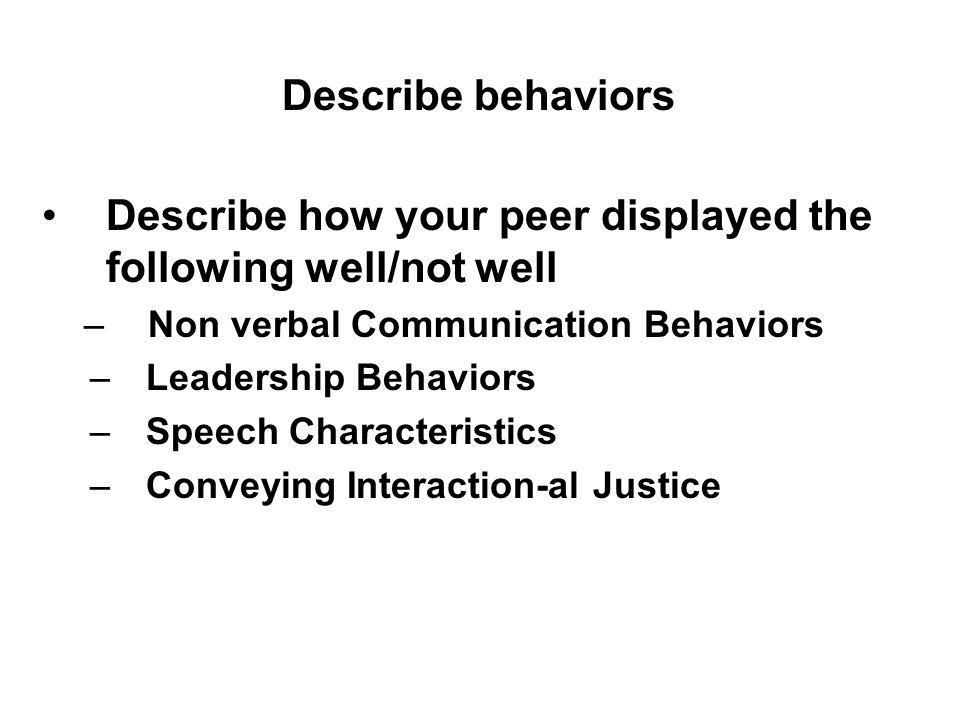 Describe how your peer displayed the following well/not well –Non verbal Communication Behaviors –Leadership Behaviors –Speech Characteristics –Conveying Interaction-al Justice Describe behaviors