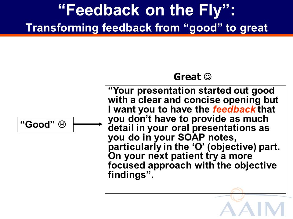 Feedback on the Fly: Transforming feedback from good to great Good Your presentation started out good with a clear and concise opening but I want you to have the feedback that you dont have to provide as much detail in your oral presentations as you do in your SOAP notes, particularly in the O (objective) part.