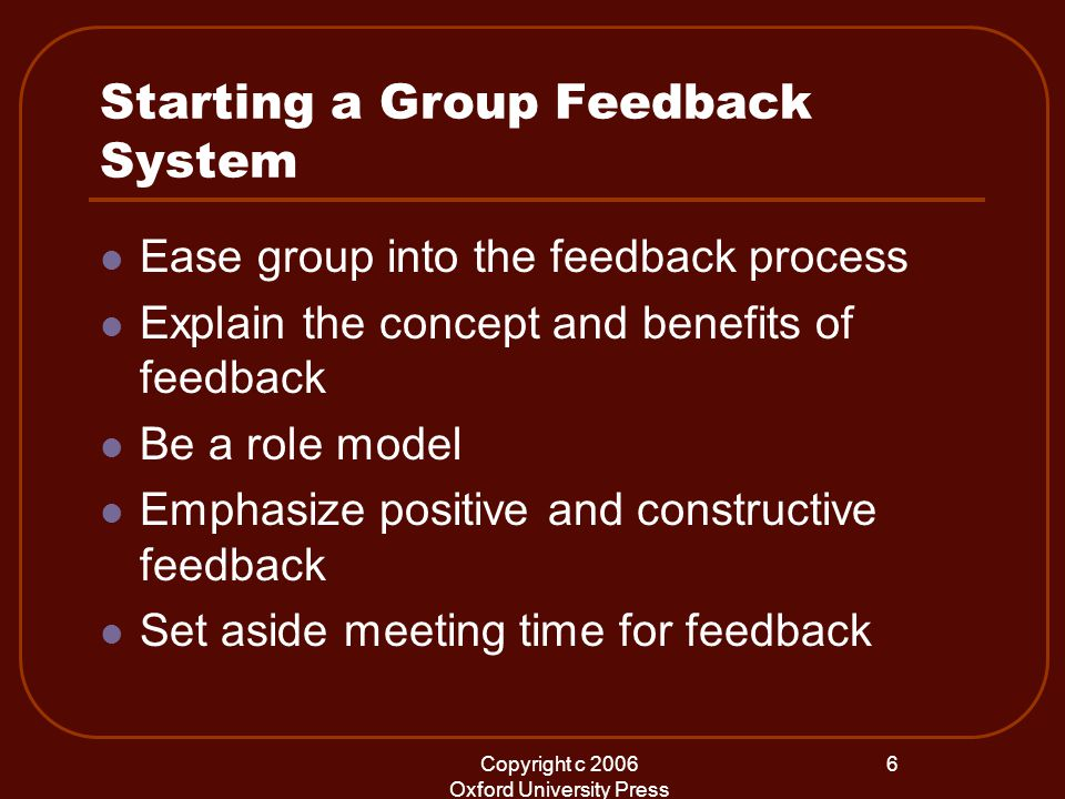 Copyright c 2006 Oxford University Press 6 Starting a Group Feedback System Ease group into the feedback process Explain the concept and benefits of f
