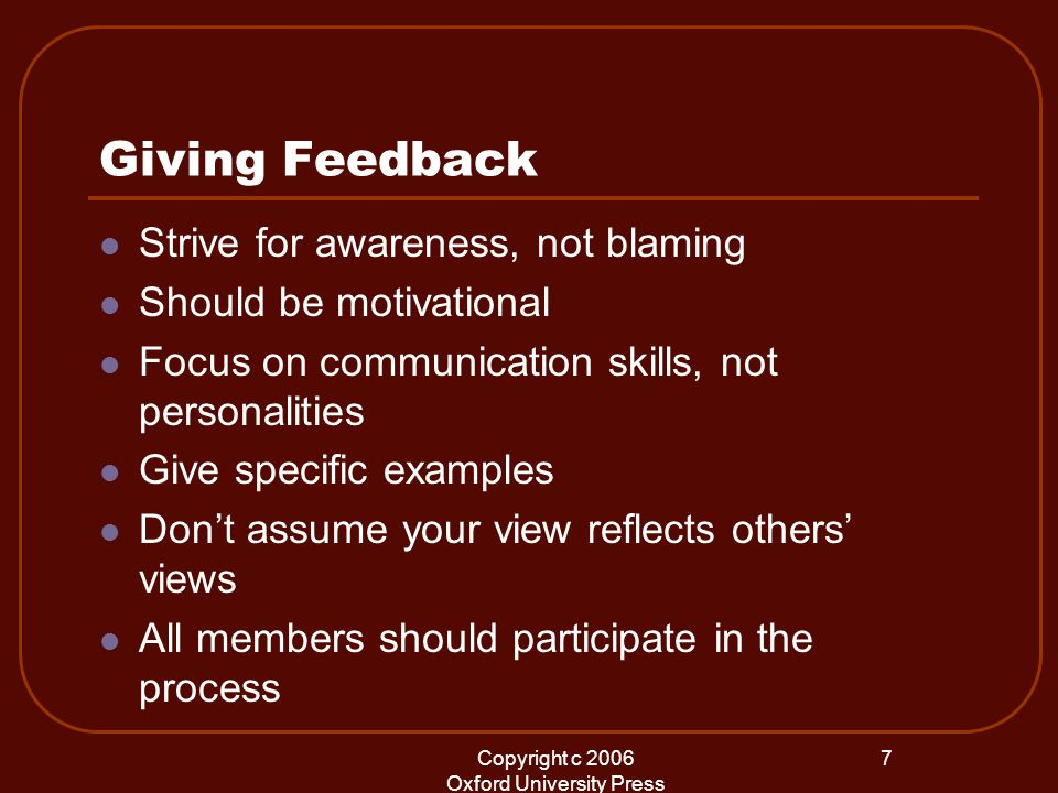Copyright c 2006 Oxford University Press 7 Giving Feedback Strive for awareness, not blaming Should be motivational Focus on communication skills, not