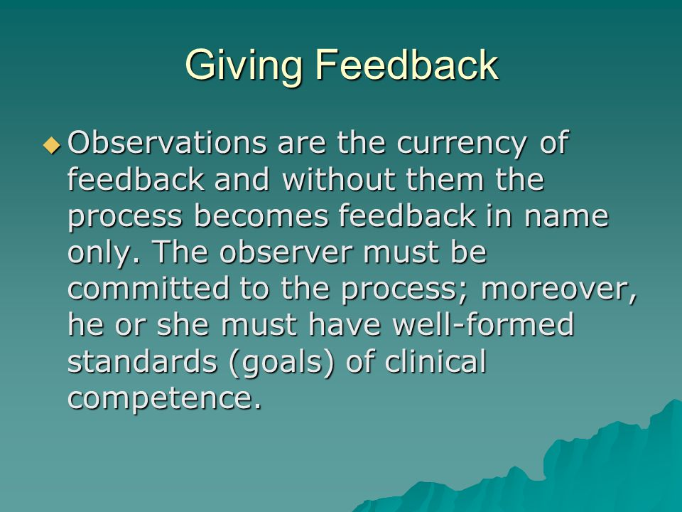 Giving Feedback Observations are the currency of feedback and without them the process becomes feedback in name only. The observer must be committed t