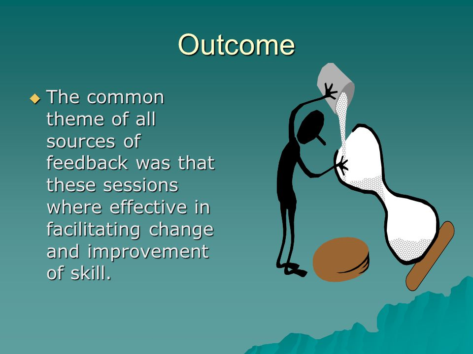 Outcome The common theme of all sources of feedback was that these sessions where effective in facilitating change and improvement of skill. The commo