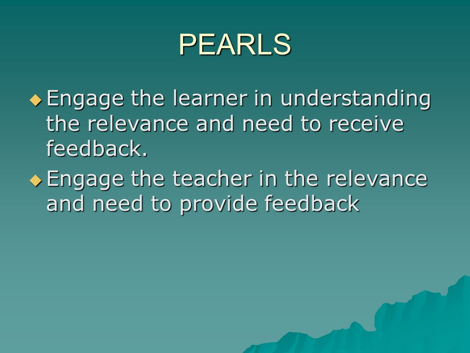 PEARLS Engage the learner in understanding the relevance and need to receive feedback. Engage the learner in understanding the relevance and need to r