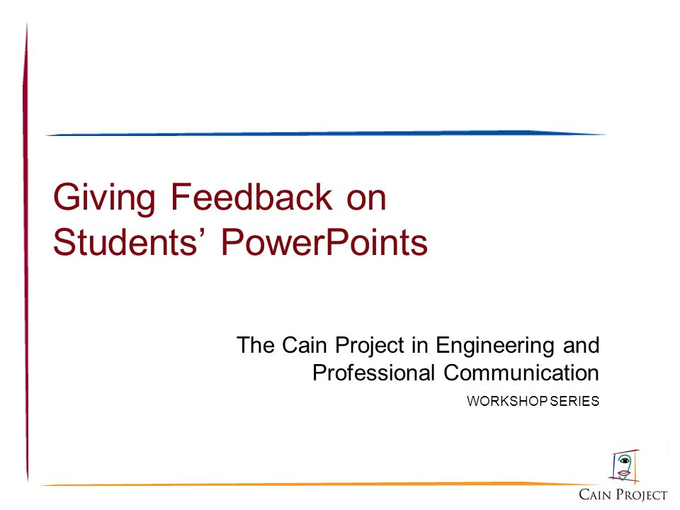 Giving Feedback on Students PowerPoints The Cain Project in Engineering and Professional Communication WORKSHOP SERIES