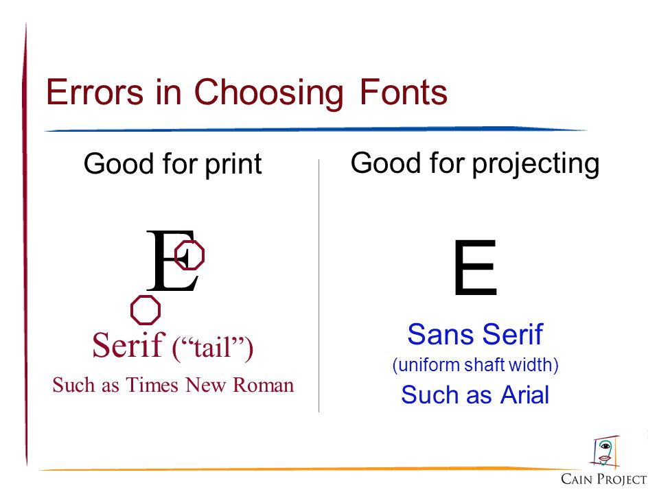 Errors in Choosing Fonts Good for print E Serif (tail) Such as Times New Roman Good for projecting E Sans Serif (uniform shaft width) Such as Arial
