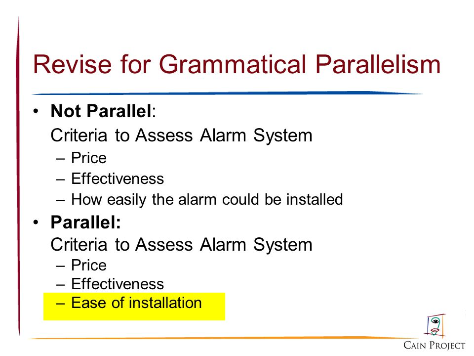 Revise for Grammatical Parallelism Not Parallel: Criteria to Assess Alarm System –Price –Effectiveness –How easily the alarm could be installed Parall