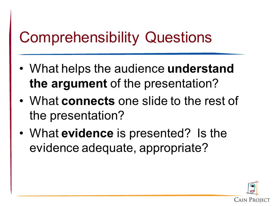 Comprehensibility Questions What helps the audience understand the argument of the presentation? What connects one slide to the rest of the presentati