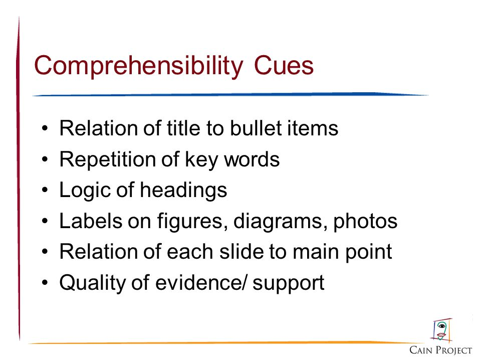 Comprehensibility Cues Relation of title to bullet items Repetition of key words Logic of headings Labels on figures, diagrams, photos Relation of each slide to main point Quality of evidence/ support