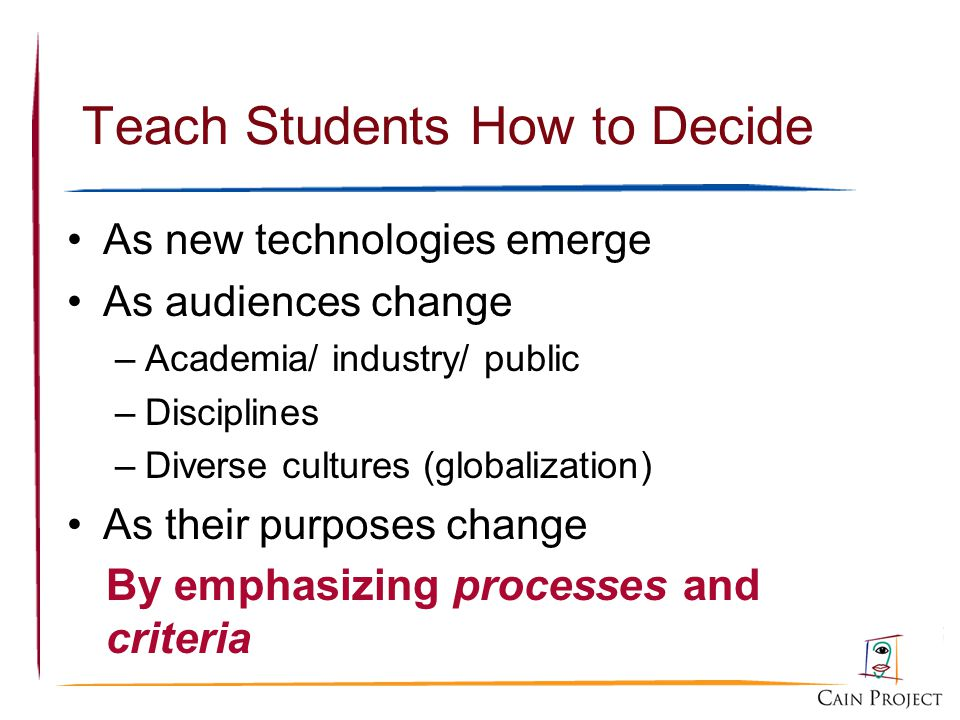 Teach Students How to Decide As new technologies emerge As audiences change –Academia/ industry/ public –Disciplines –Diverse cultures (globalization) As their purposes change By emphasizing processes and criteria
