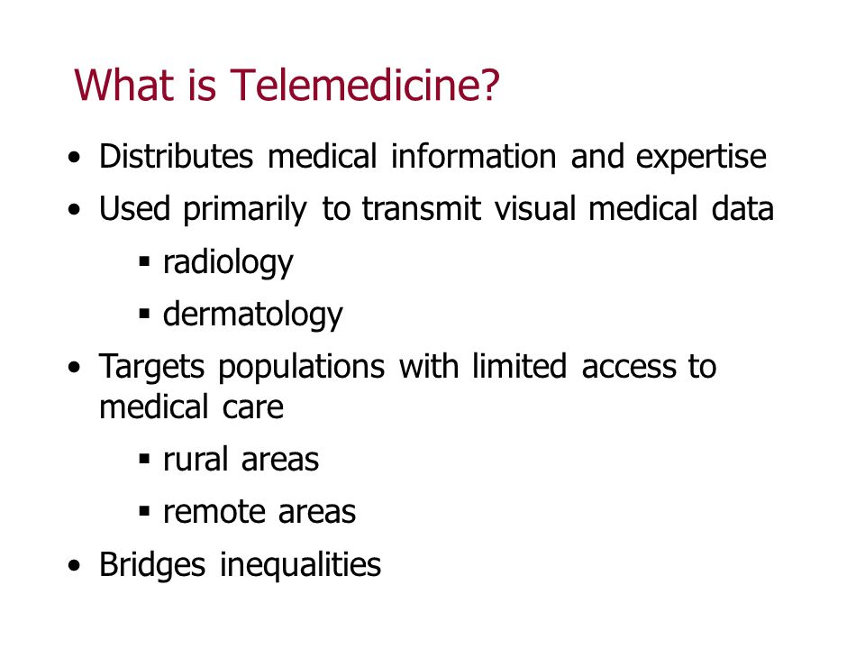 What is Telemedicine? Distributes medical information and expertise Used primarily to transmit visual medical data radiology dermatology Targets popul