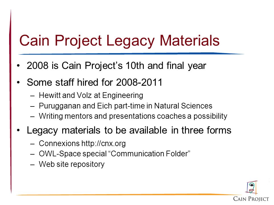 Cain Project Legacy Materials 2008 is Cain Projects 10th and final year Some staff hired for 2008-2011 –Hewitt and Volz at Engineering –Purugganan and Eich part-time in Natural Sciences –Writing mentors and presentations coaches a possibility Legacy materials to be available in three forms –Connexions http://cnx.org –OWL-Space special Communication Folder –Web site repository