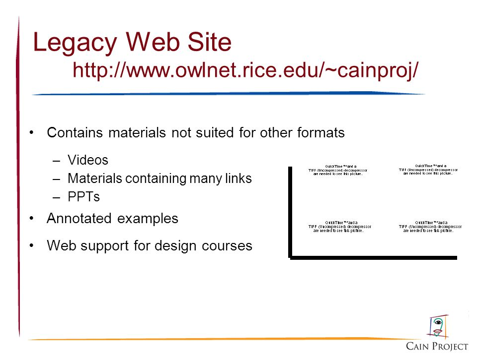 Legacy Web Site http://www.owlnet.rice.edu/~cainproj/ Contains materials not suited for other formats –Videos –Materials containing many links –PPTs A