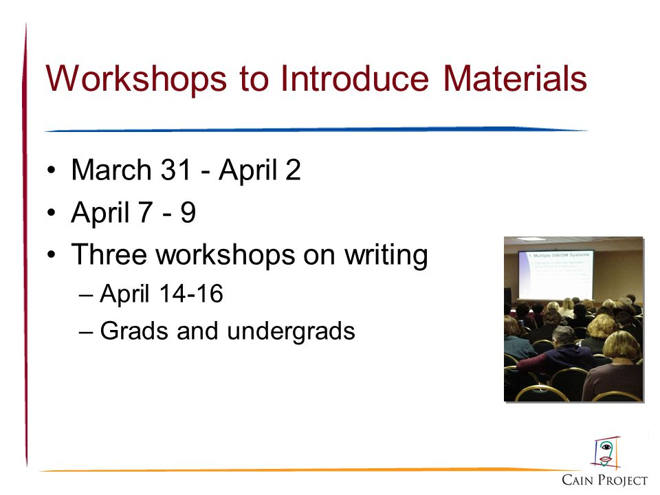 Workshops to Introduce Materials March 31 - April 2 April 7 - 9 Three workshops on writing –April 14-16 –Grads and undergrads